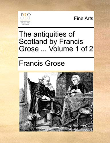 The antiquities of Scotland by Francis Grose . Volume 1 of 2 - Francis Grose
