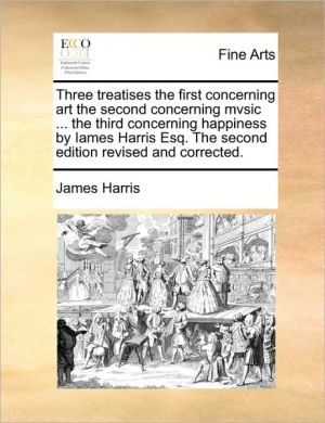 Three Treatises the First Concerning Art the Second Concerning Mvsic ... the Third Concerning Happiness by Iames Harris Esq. the Second Edition Revise