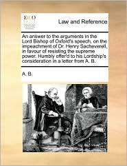 An Answer to the Arguments in the Lord Bishop of Oxford's Speech, on the Impeachment of Dr. Henry Sacheverell, in Favour of Resisting the Supreme Pow
