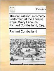 The Natural Son: A Comedy. Performed at the Theatre Royal Drury Lane. by Richard Cumberland, Esq.