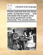 Pieces Selected from the Italian Poets, by Agostino Isola, ... and Translated Into English Verse by Some Gentlemen of the University. the Second Editi - Multiple Contributors