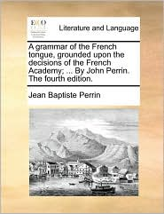 A Grammar of the French Tongue, Grounded Upon the Decisions of the French Academy; ... by John Perrin. the Fourth Edition.