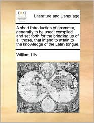 A  Short Introduction of Grammar, Generally to Be Used: Compiled and Set Forth for the Bringing Up of All Those, That Intend to Attain to the Knowled