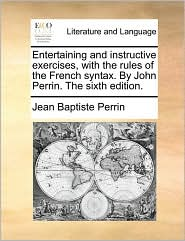 Entertaining and Instructive Exercises, with the Rules of the French Syntax. by John Perrin. the Sixth Edition.