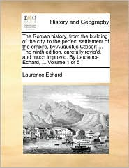 The Roman History, from the Building of the City, to the Perfect Settlement of the Empire, by Augustus C]sar: The Ninth Edition, Carefully Revis'd, an