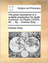 The Great Importance of a Suitable Preparation for Death. a Sermon, on Psalm LXXXIX. 48. ... by ... Andrew Gray, ...
