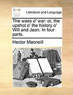 The Waes O' War: Or, the Upshot O' the History O' Will and Jean. in Four Parts. - MacNeill, Hector