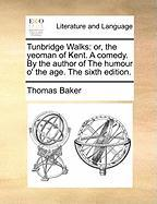 Tunbridge Walks: Or, the Yeoman of Kent. a Comedy. by the Author of the Humour O' the Age. the Sixth Edition. - Baker, Thomas
