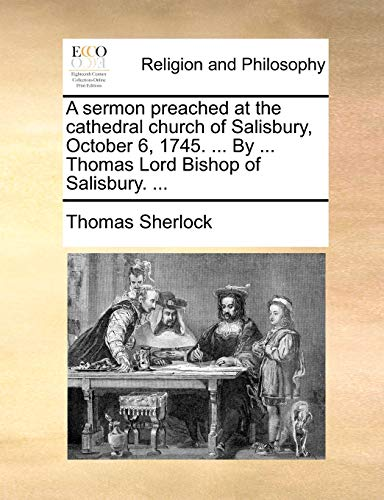 A Sermon Preached at the Cathedral Church of Salisbury, October 6, 1745. . by . Thomas Lord Bishop of Salisbury. . - Thomas Sherlock