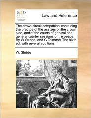 The Crown Circuit Companion: Containing the Practice of the Assizes on the Crown Side, and of the Courts of General and General Quarter Sessions of