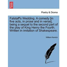 Falstaff's Wedding. a Comedy [In Five Acts, in Prose and in Verse], Being a Sequel to the Second Part of the Play of King Henry the Fourth. Written in Imitation of Shakespeare. - Kenrick, William