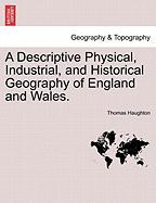 A Descriptive Physical, Industrial, and Historical Geography of England and Wales. - Haughton, Thomas