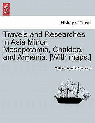 Travels and Researches in Asia Minor, Mesopotamia, Chaldea, and Armenia. [With Maps.] (Paperback or Softback) - Ainsworth, William Francis
