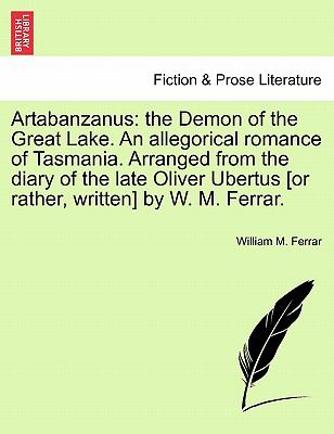 Artabanzanus : The Demon of the Great Lake. an allegorical romance of Tasmania. Arranged from the diary of the late Oliver Ubertus [or rathe - William M. Ferrar