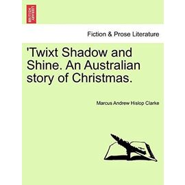 Twixt Shadow and Shine. an Australian Story of Christmas. - Clarke, Marcus Andrew Hislop