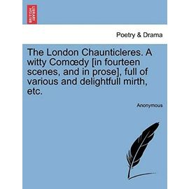 The London Chaunticleres. a Witty Comoedy [in Fourteen Scenes, and in Prose], Full of Various and Delightfull Mirth, Etc. - Anonymous