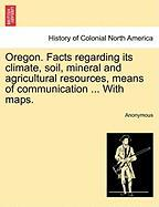 Oregon. Facts Regarding Its Climate, Soil, Mineral and Agricultural Resources, Means of Communication ... with Maps. - Anonymous