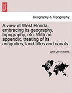 A View of West Florida, Embracing Its Geography, Topography, Etc. with an Appendix, Treating of Its Antiquities, Land-Titles and Canals. - Williams, John Lee