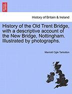 History of the Old Trent Bridge, with a Descriptive Account of the New Bridge, Nottingham. Illustrated by Photographs. - Tarbotton, Marriott Ogle