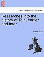 Researches Into the History of Tain, Earlier and Later. - Taylor, William