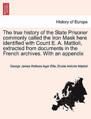 The True History of the State Prisoner Commonly Called the Iron Mask Here Identified with Count E a Mattioli, Extracted from Documents in th - George James Welbore Agar- Ellis; Ercole Antonio Mattioli
