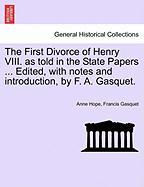 The First Divorce of Henry VIII. as Told in the State Papers ... Edited, with Notes and Introduction, by F. A. Gasquet. - Hope, Anne; Gasquet, Francis