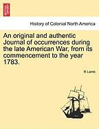 An Original and Authentic Journal of Occurrences During the Late American War, from Its Commencement to the Year 1783. - Lamb, R.