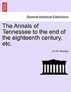 The Annals of Tennessee to the End of the Eighteenth Century, Etc. - Ramsey, J. G. M.