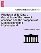 Rhodesia of To-Day: A Description of the Present Condition and the Prospects of Matabeleland and Mushonaland. - Knight, Edward Frederick