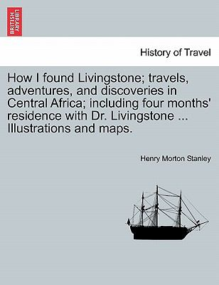 How I Found Livingstone; Travels, Adventures, and Discoveries in Central Africa; Including Four Months' Residence with Dr Livingstone Illust - Henry Morton Stanley