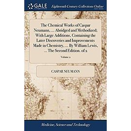 The Chemical Works of Caspar Neumann. Abridged and Methodized; With Large Additions, Containing the Later Discoveries and Improvements Made in Lewis. The Second Edition. of 2; Volume 2 - Neumann, Caspar