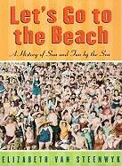 Let's Go to the Beach: A History of Sun and Fun by the Sea - Van Steenwyk, Elizabeth