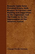 Remarks Upon Some Prevalent Errors, with Respect to Currency and Banking and Suggestions to the Legislature and the Public as to the Improvement of th - Norman, George Warde