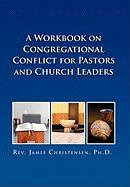 A Workbook on Congregational Conflict for Pastors and Church Leaders - Christensen Ph. D. , James