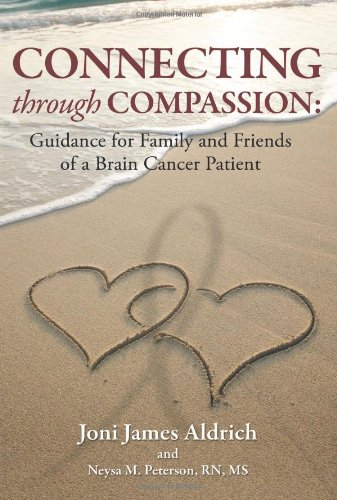 Connecting through Compassion: Guidance for Family and Friends of a Brain Cancer Patient - Joni James Aldrich; Neysa Peterson