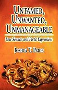 Untamed, Unwanted, Unmanageable: Love Sonnets and Poetic Expressions - Prior, Joshua T.