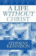 A Life Without Christ - Kennison, Stepheny