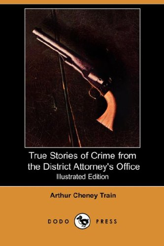 True Stories of Crime from the District Attorney's Office (Illustrated Edition) (Dodo Press) - Arthur Cheney Train