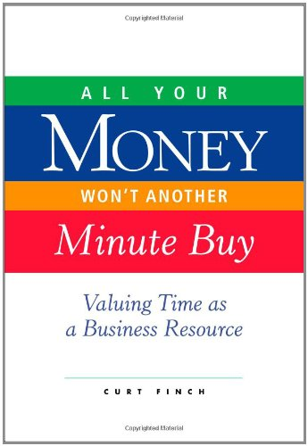 All Your Money Won't Another Minute Buy: Valuing Time as a Business Resource - Curt Finch