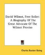 David Wilmot, Free-Soiler: A Biography of the Great Advocate of the Wilmot Proviso - Going, Charles Buxton