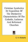 Christian Symbolics or Exposition of the Distinctive Characteristics of the Catholic, Lutheran and Reformed Churches - Klotsche, E. H.