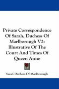 Private Correspondence of Sarah, Duchess of Marlborough V2: Illustrative of the Court and Times of Queen Anne - Marlborough, Sarah Duchess of