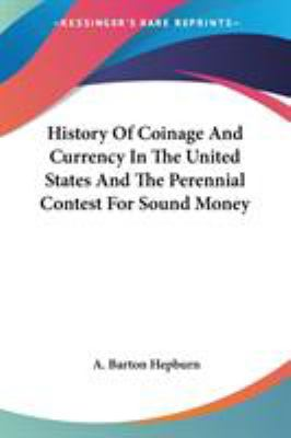 History of Coinage and Currency in the United States and the Perennial Contest for Sound Money - A. Barton Hepburn
