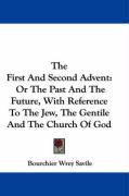 The First and Second Advent: Or the Past and the Future, with Reference to the Jew, the Gentile and the Church of God - Savile, Bourchier Wrey