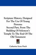 Scripture History, Designed for the Use of Young Persons: Second Part, from the Building of Solomon's Temple to the End of the Old Testament - Finch, Catharine Irene