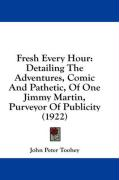 Fresh Every Hour: Detailing the Adventures, Comic and Pathetic, of One Jimmy Martin, Purveyor of Publicity (1922) - Toohey, John Peter