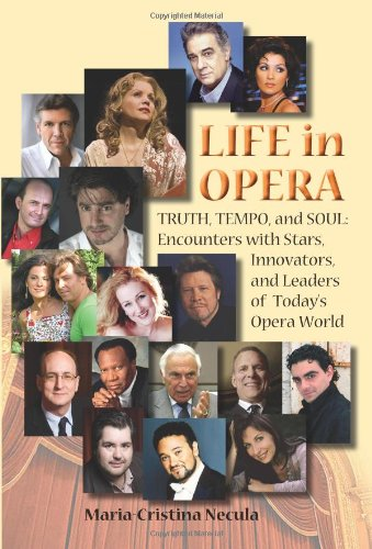 Life in Opera Truth, Tempo, and Soul: Encounters with Stars, Innovators, and Leaders of Todays Opera World - Maria-Cristina Necula