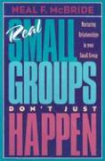 Real Small Groups Don't Just Happen: Nurturing Relationships in Your Small Group - McBride, Neal