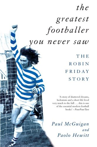 The Greatest Footballer You Never Saw: The Robin Friday Story (Mainstream Sport) - Paul McGuigan; Paolo Hewitt