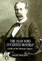 The Man Who Invented Himself: A Life of Sir Thomas Lipton - James A. Mackay